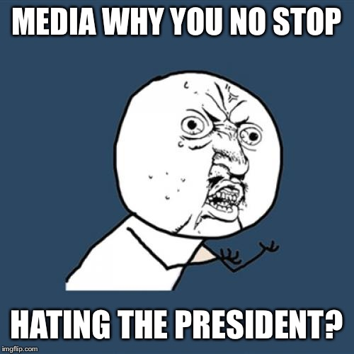 Do what is right | MEDIA WHY YOU NO STOP HATING THE PRESIDENT? | image tagged in memes,y u no,news,cnn msnbc,the never trump liberals,meme | made w/ Imgflip meme maker