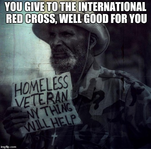 YOU GIVE TO THE INTERNATIONAL RED CROSS, WELL GOOD FOR YOU | image tagged in homeless veteran | made w/ Imgflip meme maker
