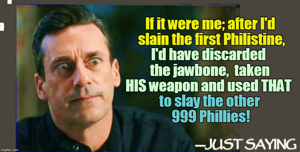 If it were me; after I'd slain the first Philistine, to slay the other 999 Phillies! I'd have discarded the jawbone,  taken HIS weapon and u | made w/ Imgflip meme maker