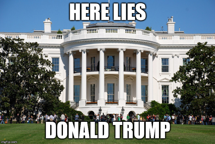 Here lies Donald Trump | HERE LIES DONALD TRUMP | image tagged in trump,white house,lies,liar in chief | made w/ Imgflip meme maker