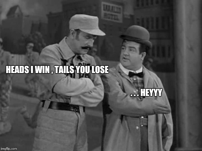 Abbott and Costello | HEADS I WIN , TAILS YOU LOSE . . . HEYYY | image tagged in abbott and costello | made w/ Imgflip meme maker