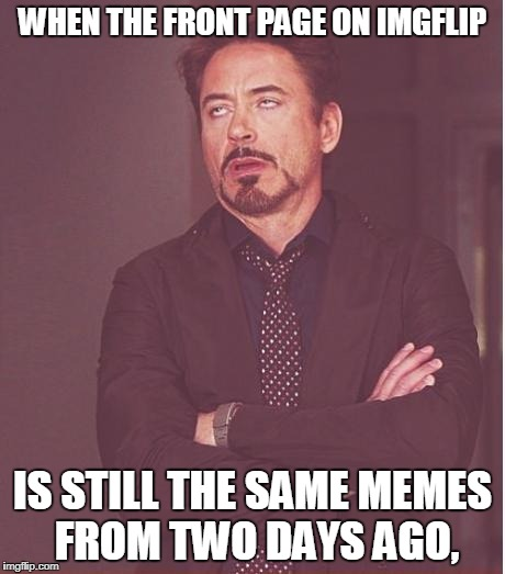 Face You Make Robert Downey Jr Meme | WHEN THE FRONT PAGE ON IMGFLIP IS STILL THE SAME MEMES FROM TWO DAYS AGO, | image tagged in memes,face you make robert downey jr | made w/ Imgflip meme maker
