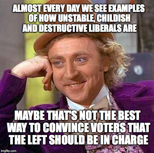Creepy Condescending Wonka Meme | ALMOST EVERY DAY WE SEE EXAMPLES OF HOW UNSTABLE, CHILDISH AND DESTRUCTIVE LIBERALS ARE MAYBE THAT'S NOT THE BEST WAY TO CONVINCE VOTERS THA | image tagged in memes,creepy condescending wonka | made w/ Imgflip meme maker