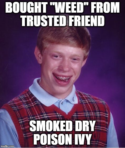 "Bad Luck Brian Meme | BOUGHT ""WEED"" FROM TRUSTED FRIEND SMOKED DRY POISON IVY 