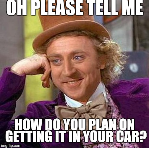 Creepy Condescending Wonka Meme | OH PLEASE TELL ME HOW DO YOU PLAN ON GETTING IT IN YOUR CAR? | image tagged in memes,creepy condescending wonka | made w/ Imgflip meme maker