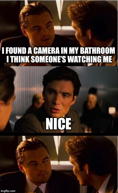 Inception Meme | I FOUND A CAMERA IN MY BATHROOM I THINK SOMEONE'S WATCHING ME NICE | image tagged in memes,inception | made w/ Imgflip meme maker