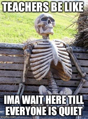Waiting Skeleton Meme | TEACHERS BE LIKE IMA WAIT HERE TILL EVERYONE IS QUIET | image tagged in memes,waiting skeleton | made w/ Imgflip meme maker