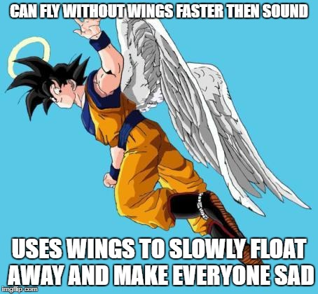 angel goku | CAN FLY WITHOUT WINGS FASTER THEN SOUND USES WINGS TO SLOWLY FLOAT AWAY AND MAKE EVERYONE SAD | image tagged in angel goku | made w/ Imgflip meme maker