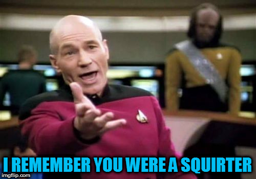 Picard Wtf Meme | I REMEMBER YOU WERE A SQUIRTER | image tagged in memes,picard wtf | made w/ Imgflip meme maker