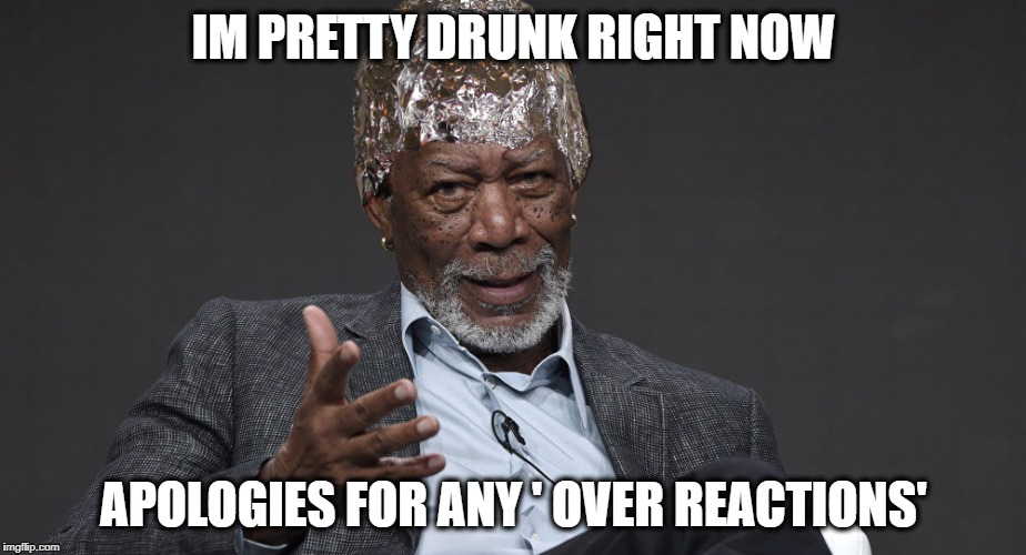 Right Tin Foil | IM PRETTY DRUNK RIGHT NOW APOLOGIES FOR ANY ' OVER REACTIONS' | image tagged in right tin foil | made w/ Imgflip meme maker