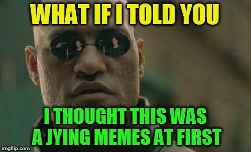 Matrix Morpheus Meme | WHAT IF I TOLD YOU I THOUGHT THIS WAS A JYING MEMES AT FIRST | image tagged in memes,matrix morpheus | made w/ Imgflip meme maker