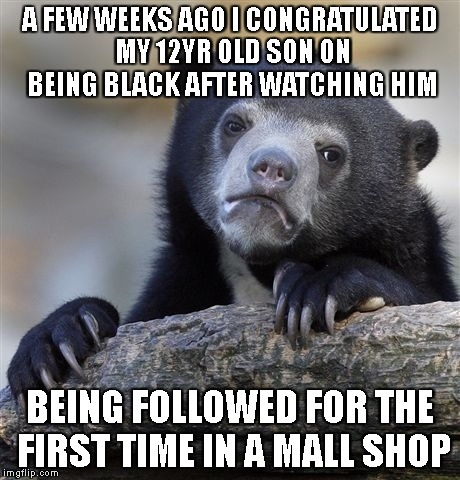 Confession Bear Meme | A FEW WEEKS AGO I CONGRATULATED MY 12YR OLD SON ON BEING BLACK AFTER WATCHING HIM BEING FOLLOWED FOR THE FIRST TIME IN A MALL SHOP | image tagged in memes,confession bear | made w/ Imgflip meme maker