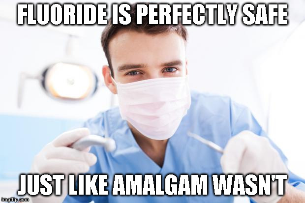 Dentist | FLUORIDE IS PERFECTLY SAFE JUST LIKE AMALGAM WASN'T | image tagged in dentist | made w/ Imgflip meme maker