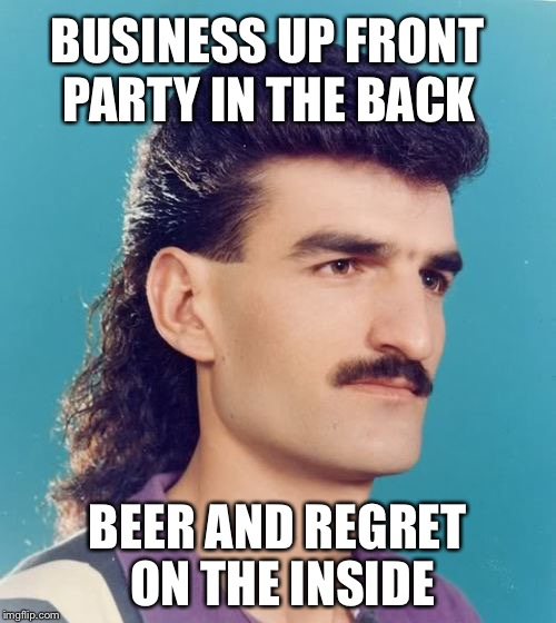 If It's Good Enough For Billy Ray... | BUSINESS UP FRONT BEER AND REGRET ON THE INSIDE PARTY IN THE BACK | image tagged in mullet,regret,camaro,beer,mustache | made w/ Imgflip meme maker