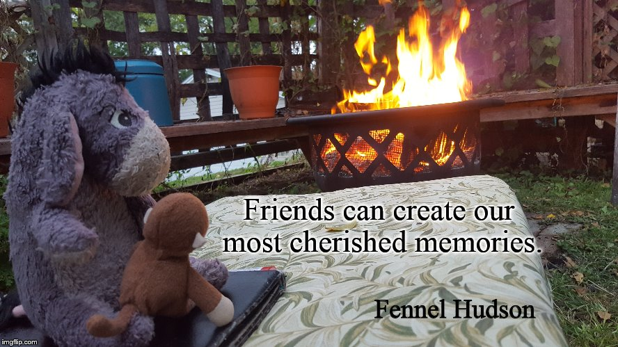 Friends | Friends can create our most cherished memories. Fennel Hudson | image tagged in friends | made w/ Imgflip meme maker