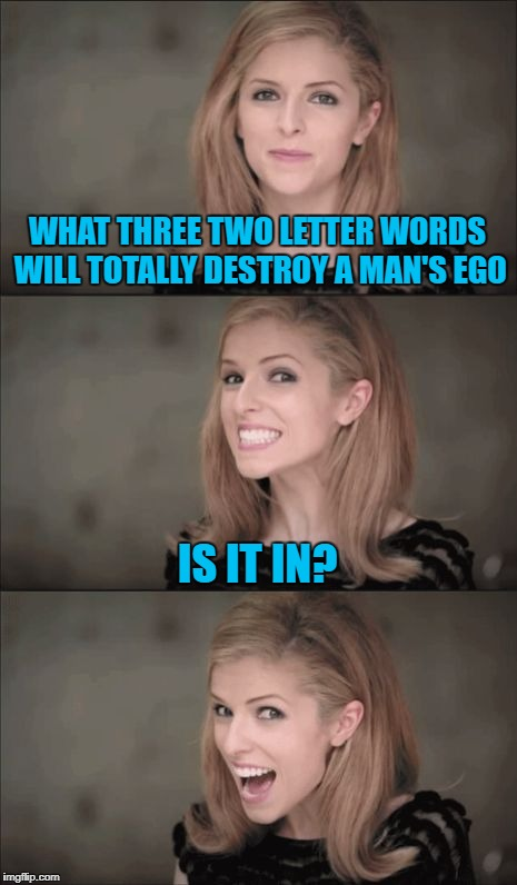 That dreaded question!!!  | WHAT THREE TWO LETTER WORDS WILL TOTALLY DESTROY A MAN'S EGO IS IT IN? | image tagged in memes,bad pun anna kendrick,ego buster,funny,truth hurts,is it in | made w/ Imgflip meme maker