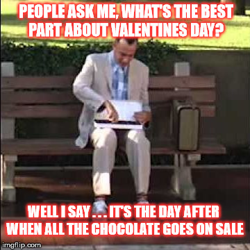 Forrest Chocolate Sale | PEOPLE ASK ME, WHAT'S THE BEST PART ABOUT VALENTINES DAY? WELL I SAY . . . IT'S THE DAY AFTER WHEN ALL THE CHOCOLATE GOES ON SALE | image tagged in forrest chocolate,memes,happy valentine's day,forrest gump box of chocolates,what if i told you,and that's all i have to say abo | made w/ Imgflip meme maker