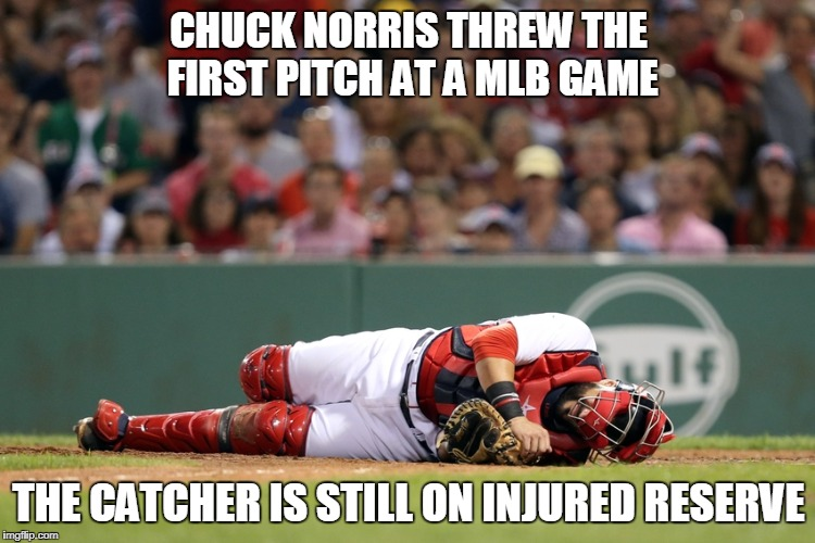 Chuck Norris MLB pitch | CHUCK NORRIS THREW THE FIRST PITCH AT A MLB GAME THE CATCHER IS STILL ON INJURED RESERVE | image tagged in major league baseball,baseball,chuck norris,memes | made w/ Imgflip meme maker