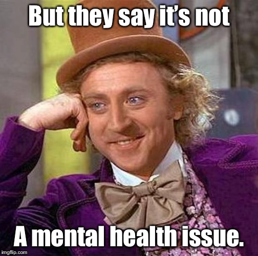 Creepy Condescending Wonka Meme | But they say it's not A mental health issue. | image tagged in memes,creepy condescending wonka | made w/ Imgflip meme maker