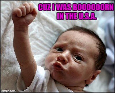 Doesn't matter to me what anyone thinks of my country...I'm still proud to be an American!!! | CUZ I WAS BOOOOOORN IN THE U.S.A. | image tagged in baby raising fist,memes,born in the usa,proud to be an american,baby,american made | made w/ Imgflip meme maker