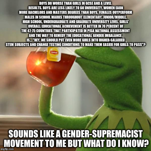 But Thats None Of My Business Meme | BOYS DO WORSE THAN GIRLS IN GCSE AND A LEVEL RESULTS. BOYS ARE LESS LIKELY TO GO UNIVERSITY. WOMEN EARN MORE BACHELORS AND MASTERS DEGREES T | image tagged in memes,but thats none of my business,kermit the frog | made w/ Imgflip meme maker