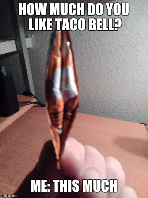 I eat Taco Bell like it's | HOW MUCH DO YOU LIKE TACO BELL? ME: THIS MUCH | image tagged in taco bell,memes,hungry | made w/ Imgflip meme maker