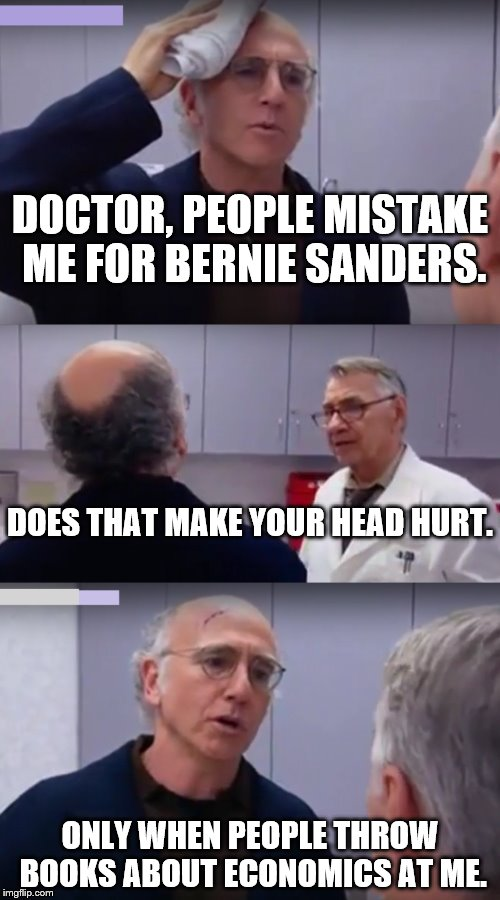 Bernie! | DOCTOR, PEOPLE MISTAKE ME FOR BERNIE SANDERS. ONLY WHEN PEOPLE THROW BOOKS ABOUT ECONOMICS AT ME. DOES THAT MAKE YOUR HEAD HURT. | image tagged in dr doctor,bernie sanders,economics | made w/ Imgflip meme maker
