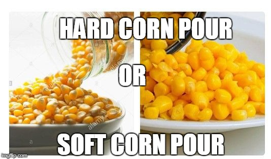 Which Do You Prefer? | HARD CORN POUR OR SOFT CORN POUR | image tagged in funny,corn,meme | made w/ Imgflip meme maker