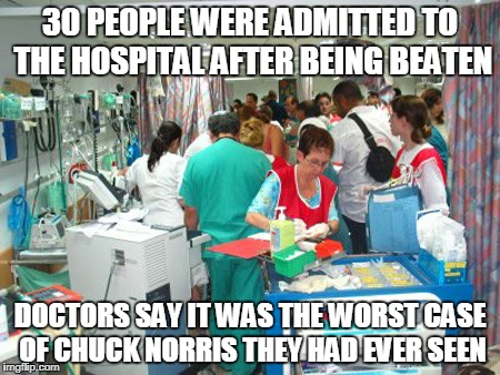 Chuck Norris hospital | 30 PEOPLE WERE ADMITTED TO THE HOSPITAL AFTER BEING BEATEN DOCTORS SAY IT WAS THE WORST CASE OF CHUCK NORRIS THEY HAD EVER SEEN | image tagged in chuck norris,memes,hospital,emergency room | made w/ Imgflip meme maker