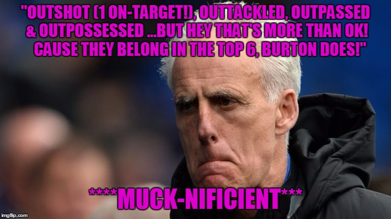 """OUTSHOT (1 ON-TARGET!), OUTTACKLED, OUTPASSED & OUTPOSSESSED ...BUT HEY THAT'S MORE THAN OK!        CAUSE THEY BELONG IN THE TOP 6, BURTON  