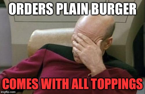 Captain Picard Facepalm Meme | ORDERS PLAIN BURGER COMES WITH ALL TOPPINGS | image tagged in memes,captain picard facepalm | made w/ Imgflip meme maker