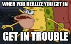 Spongegar Meme | WHEN YOU REALIZE YOU GET IN GET IN TROUBLE | image tagged in memes,spongegar | made w/ Imgflip meme maker