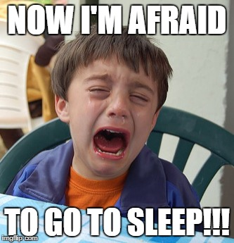NOW I'M AFRAID TO GO TO SLEEP!!! | made w/ Imgflip meme maker