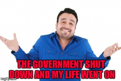 THE GOVERNMENT SHUT DOWN AND MY LIFE WENT ON | made w/ Imgflip meme maker