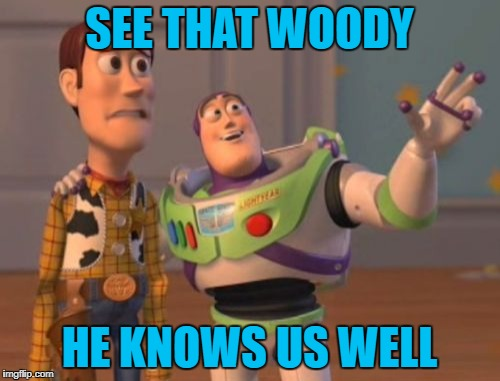 X, X Everywhere Meme | SEE THAT WOODY HE KNOWS US WELL | image tagged in memes,x x everywhere | made w/ Imgflip meme maker