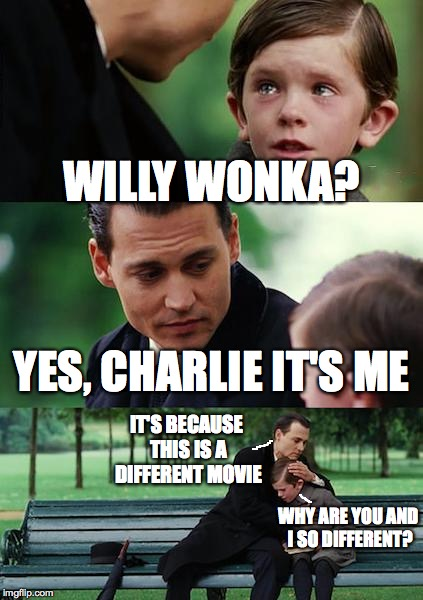 Finding Neverland Meme | WILLY WONKA? YES, CHARLIE IT'S ME WHY ARE YOU AND I SO DIFFERENT? IT'S BECAUSE THIS IS A DIFFERENT MOVIE | image tagged in memes,finding neverland | made w/ Imgflip meme maker