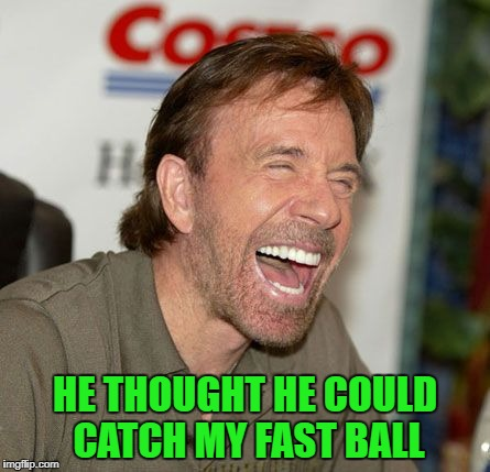 HE THOUGHT HE COULD CATCH MY FAST BALL | made w/ Imgflip meme maker