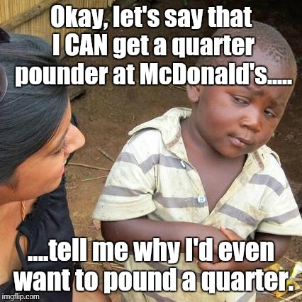 Pound, pound, pound! | Okay, let's say that I CAN get a quarter pounder at McDonald's..... ....tell me why I'd even want to pound a quarter. | image tagged in memes,third world skeptical kid | made w/ Imgflip meme maker