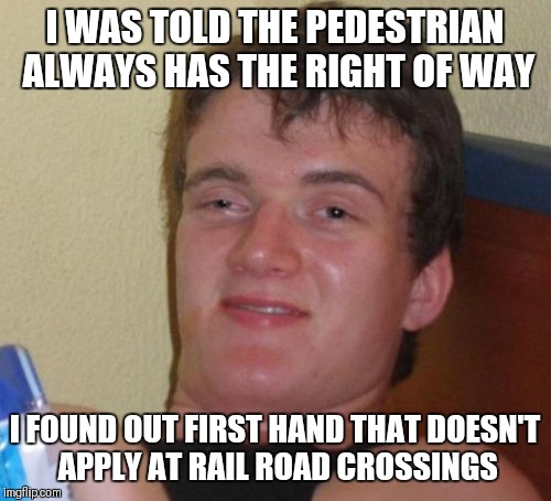 10 Guy Meme | I WAS TOLD THE PEDESTRIAN ALWAYS HAS THE RIGHT OF WAY I FOUND OUT FIRST HAND THAT DOESN'T APPLY AT RAIL ROAD CROSSINGS | image tagged in memes,10 guy | made w/ Imgflip meme maker