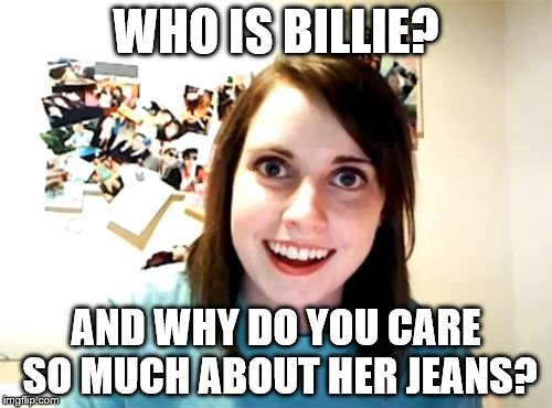 Overly Attached Girlfriend | WHO IS BILLIE? AND WHY DO YOU CARE SO MUCH ABOUT HER JEANS? | image tagged in memes,overly attached girlfriend | made w/ Imgflip meme maker