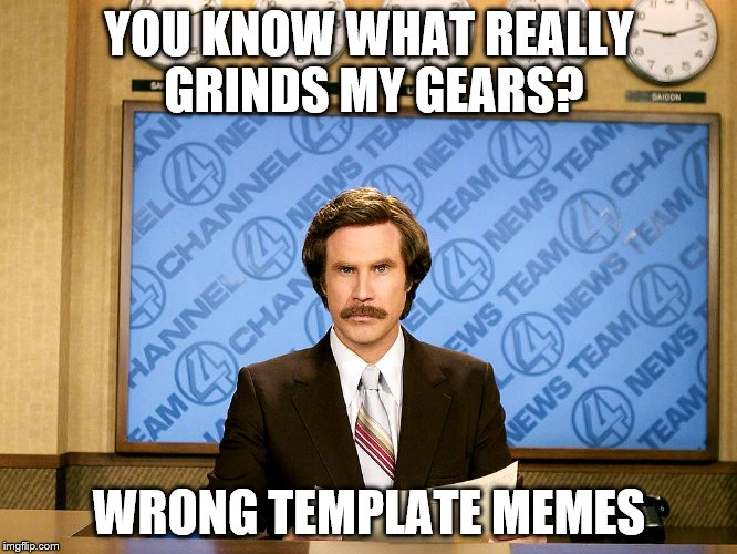 Ron Burgandy | YOU KNOW WHAT REALLY GRINDS MY GEARS? WRONG TEMPLATE MEMES | image tagged in ron burgandy | made w/ Imgflip meme maker