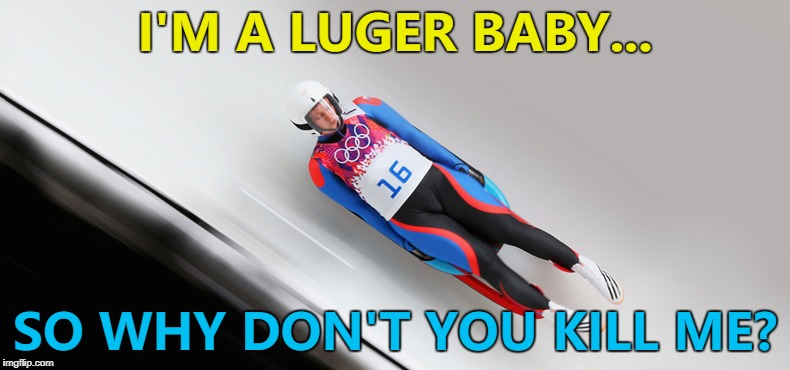 Luge = professional sledging... :) | I'M A LUGER BABY... SO WHY DON'T YOU KILL ME? | image tagged in memes,winter olympics,luge,sport,music,beck | made w/ Imgflip meme maker