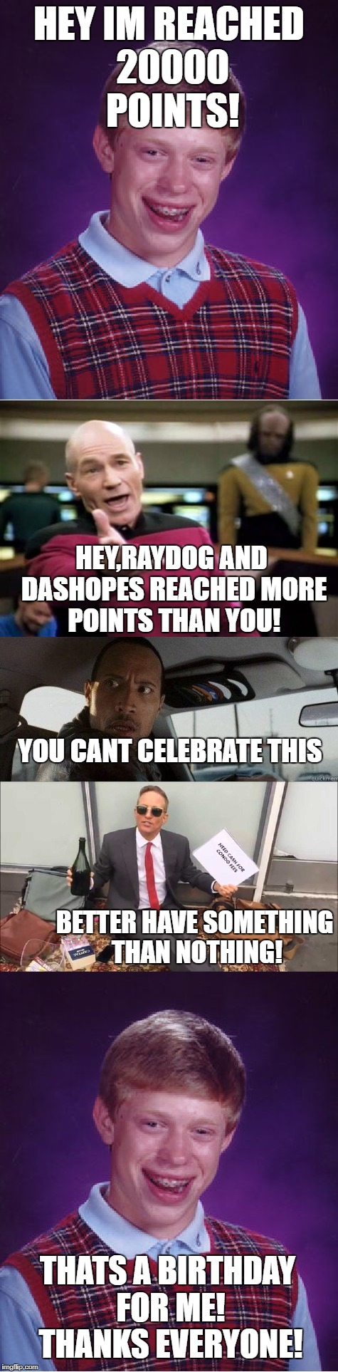 celebrating my 20k points | HEY IM REACHED 20000 POINTS! BETTER HAVE SOMETHING THAN NOTHING! YOU CANT CELEBRATE THIS HEY,RAYDOG AND DASHOPES REACHED MORE POINTS THAN YO | image tagged in bad luck brian,memes,thanks,meanwhile on imgflip,dashhopes,raydog | made w/ Imgflip meme maker