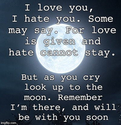 For the Memers out there who feel like they go unnoticed. | I love you, I hate you. Some may say.For love is given and hate cannot stay. But as you cry look up to the moon. Remember I'm there, and wi | image tagged in poetry,space | made w/ Imgflip meme maker