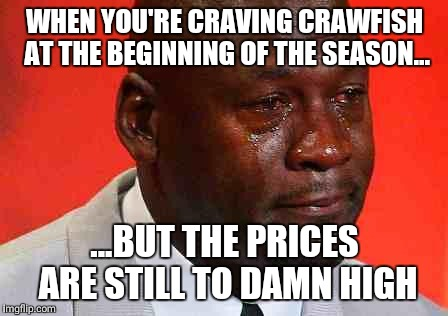 crying michael jordan | WHEN YOU'RE CRAVING CRAWFISH AT THE BEGINNING OF THE SEASON... ...BUT THE PRICES ARE STILL TO DAMN HIGH | image tagged in crying michael jordan | made w/ Imgflip meme maker
