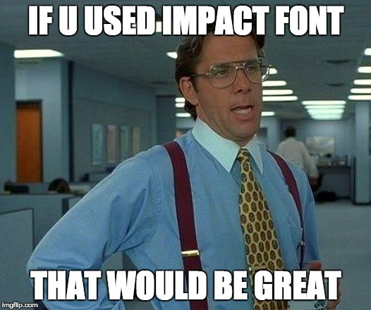 That Would Be Great Meme | IF U USED IMPACT FONT THAT WOULD BE GREAT | image tagged in memes,that would be great | made w/ Imgflip meme maker