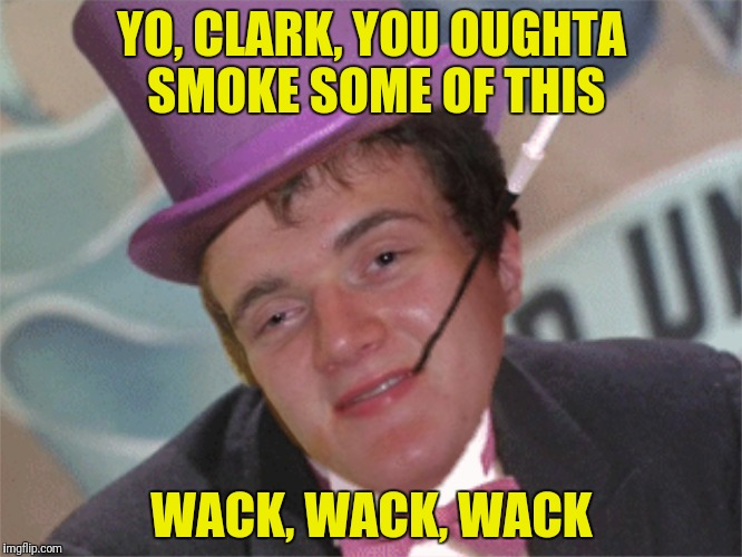 YO, CLARK, YOU OUGHTA SMOKE SOME OF THIS WACK, WACK, WACK | made w/ Imgflip meme maker