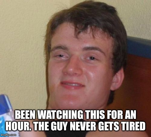 10 Guy Meme | BEEN WATCHING THIS FOR AN HOUR. THE GUY NEVER GETS TIRED | image tagged in memes,10 guy | made w/ Imgflip meme maker