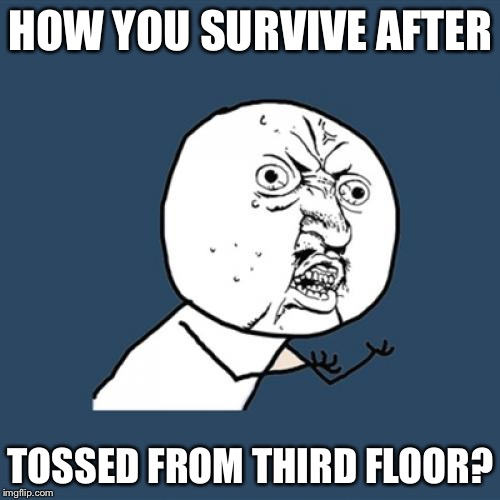 Y U No Meme | HOW YOU SURVIVE AFTER TOSSED FROM THIRD FLOOR? | image tagged in memes,y u no | made w/ Imgflip meme maker