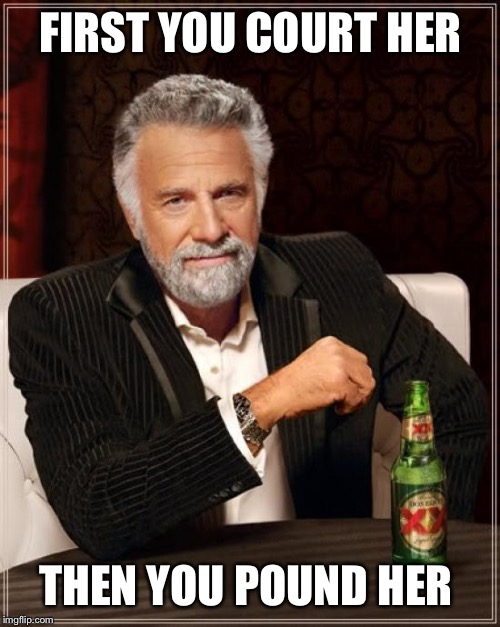 The Most Interesting Man In The World Meme | FIRST YOU COURT HER THEN YOU POUND HER | image tagged in memes,the most interesting man in the world | made w/ Imgflip meme maker